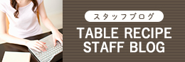 スタッフブログ TABLE RECIPE STAFF BLOG